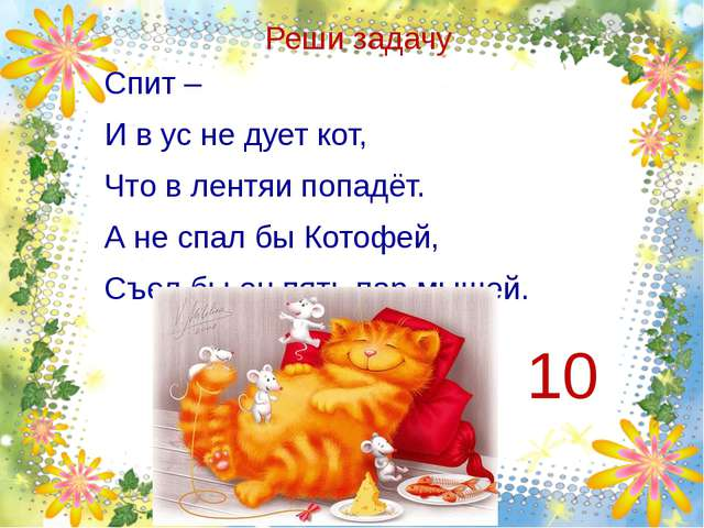 Реши задачу Спит – И в ус не дует кот, Что в лентяи попадёт. А не спал бы Кот...