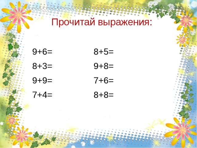 Прочитай выражения: 9+6= 8+5= 8+3= 9+8= 9+9= 7+6= 7+4= 8+8=