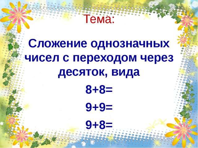 Тема: Сложение однозначных чисел с переходом через десяток, вида 8+8= 9+9= 9+8=