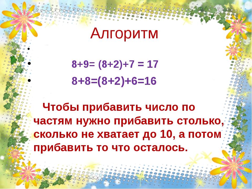Алгоритм 8+9= (8+2)+7 = 17 8+8=(8+2)+6=16 Чтобы прибавить число по частям нуж...