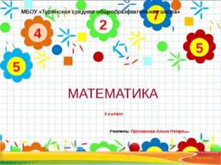 МАТЕМАТИКА 3 а класс Учитель: Протасова Ольга Петровна 2 4 5 7 5 МБОУ «Туринс