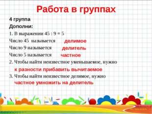 Работа в группах 4 группа Дополни: 1. В выражении 45 : 9 = 5 Число 45 называе
