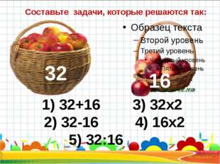 Составьте задачи, которые решаются так: 32 1) 32+16 3) 32х2 2) 32-16 4) 16х2
