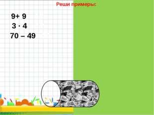 Реши примеры: 9+ 9 = 18 3 · 4 = 12 70 – 49 =21
