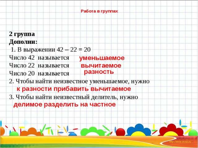 Работа в группах 2 группа Дополни: 1. В выражении 42 – 22 = 20 Число 42 назы...