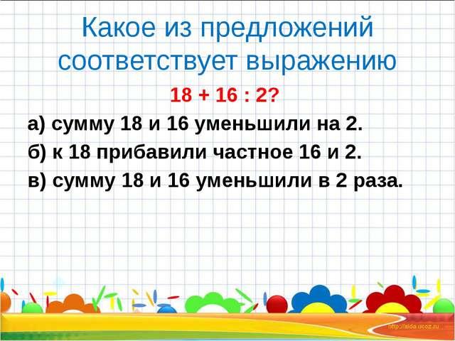 Какое из предложений соответствует выражению 18 + 16 : 2? а) сумму 18 и 16 у...