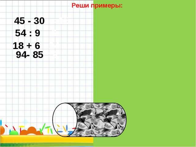 Реши примеры: 45 - 30 = 15 54 : 9 = 6 18 + 6 =24 94- 85 =9