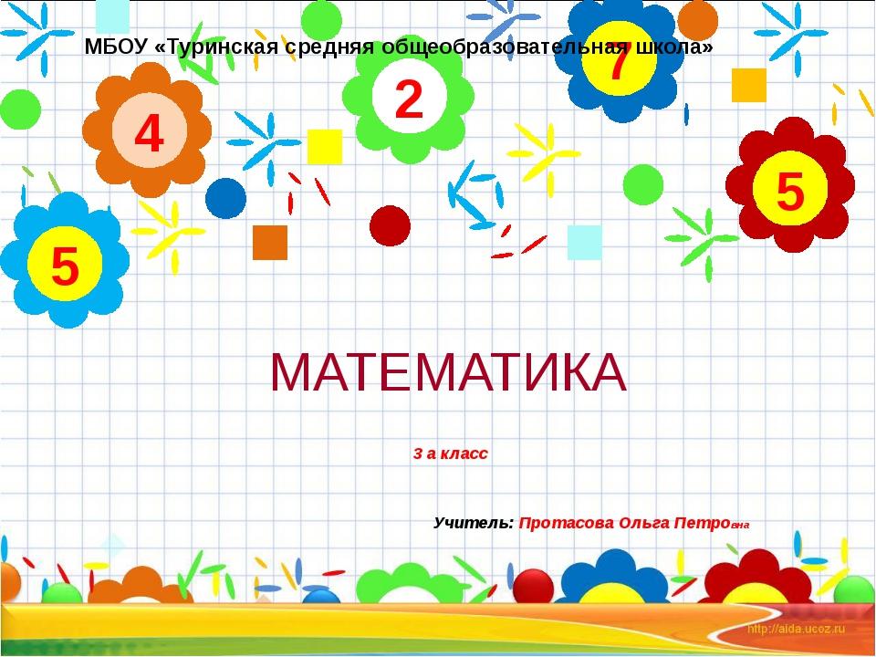 МАТЕМАТИКА 3 а класс Учитель: Протасова Ольга Петровна 2 4 5 7 5 МБОУ «Туринс...