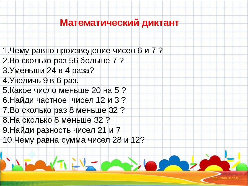 Математический диктант Чему равно произведение чисел 6 и 7 ? Во сколько раз...