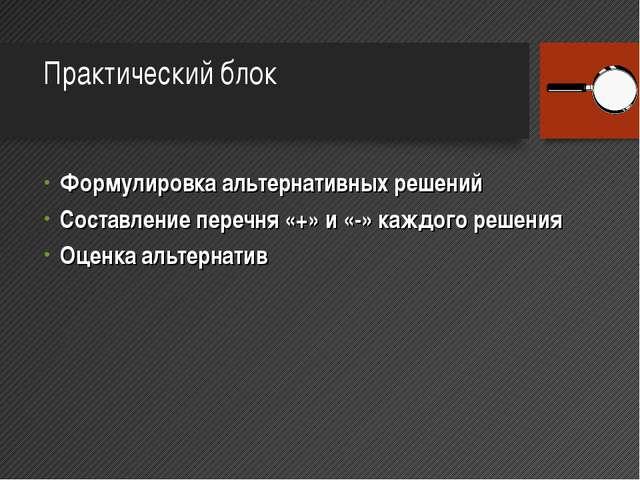 Практический блок Формулировка альтернативных решений Составление перечня «+»...