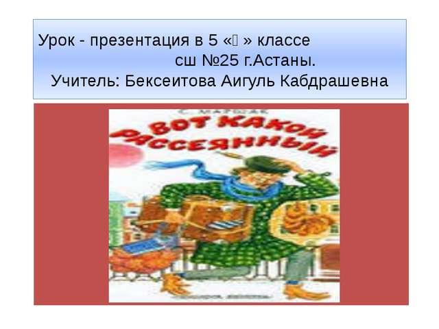 Урок - презентация в 5 «ә» классе сш №25 г.Астаны. Учитель: Бексеитова Аигуль...