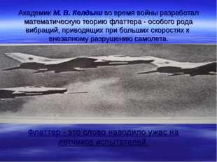 Академик М. В. Келдыш во время войны разработал математическую теорию флаттер