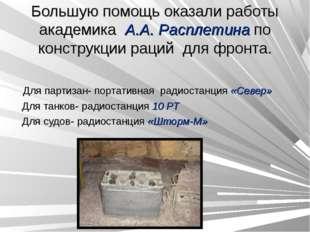 Большую помощь оказали работы академика А.А. Расплетина по конструкции раций