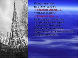Перед диктором на столе табличка « Говорит Москва...», чтобы не сказать « Гов