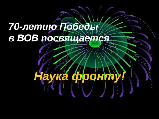 70-летию Победы в ВОВ посвящается Наука фронту!