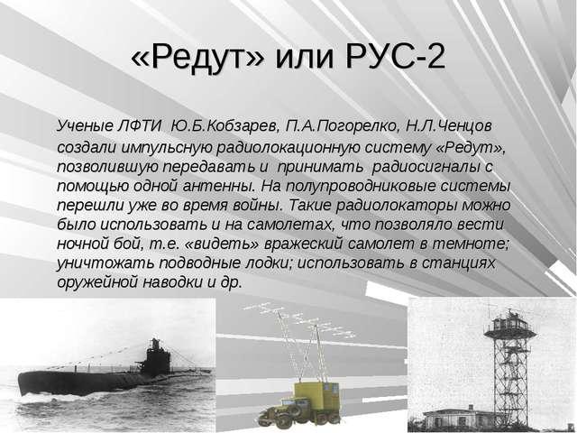 «Редут» или РУС-2 Ученые ЛФТИ Ю.Б.Кобзарев, П.А.Погорелко, Н.Л.Ченцов создали...