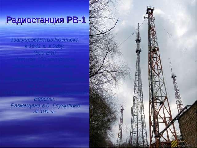 Радиостанция РВ-1 эвакуирована из Ногинска в 1941 г. в Уфу. (500 Вт) Четыре 1...