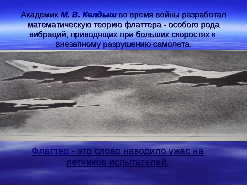 Академик М. В. Келдыш во время войны разработал математическую теорию флаттер...