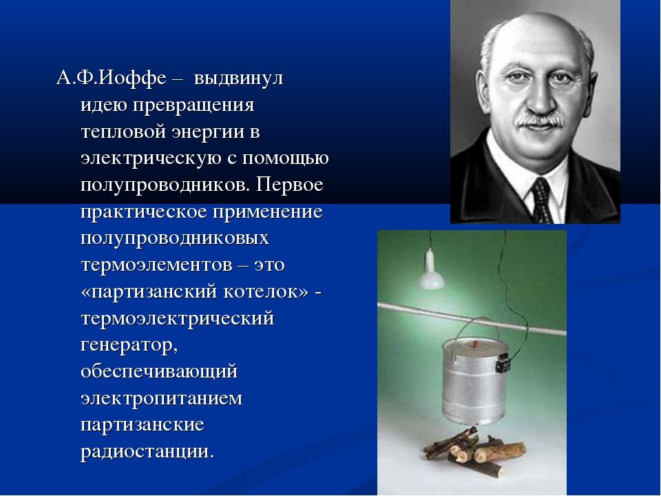 А.Ф.Иоффе – выдвинул идею превращения тепловой энергии в электрическую с помо...
