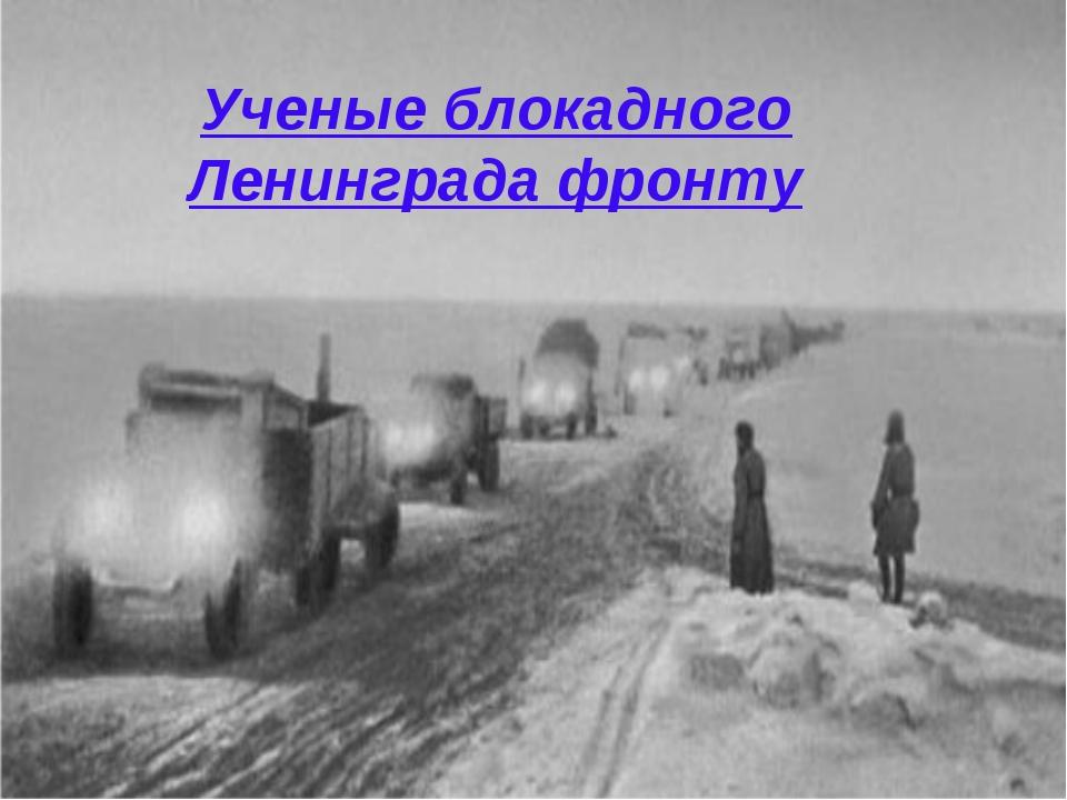 Ученые блокадного Ленинграда фронту