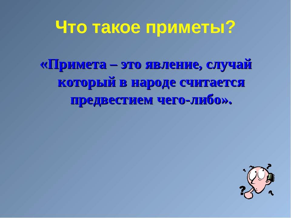 Что такое приметы? «Примета – это явление, случай который в народе считается...