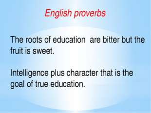 English proverbs The roots of education are bitter but the fruit is sweet. In