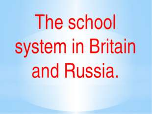 The school system in Britain and Russia.