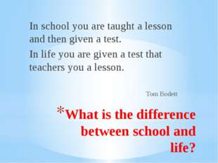 What is the difference between school and life? In school you are taught a le