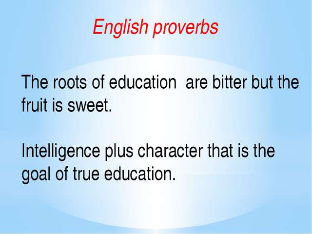 English proverbs The roots of education are bitter but the fruit is sweet. In...