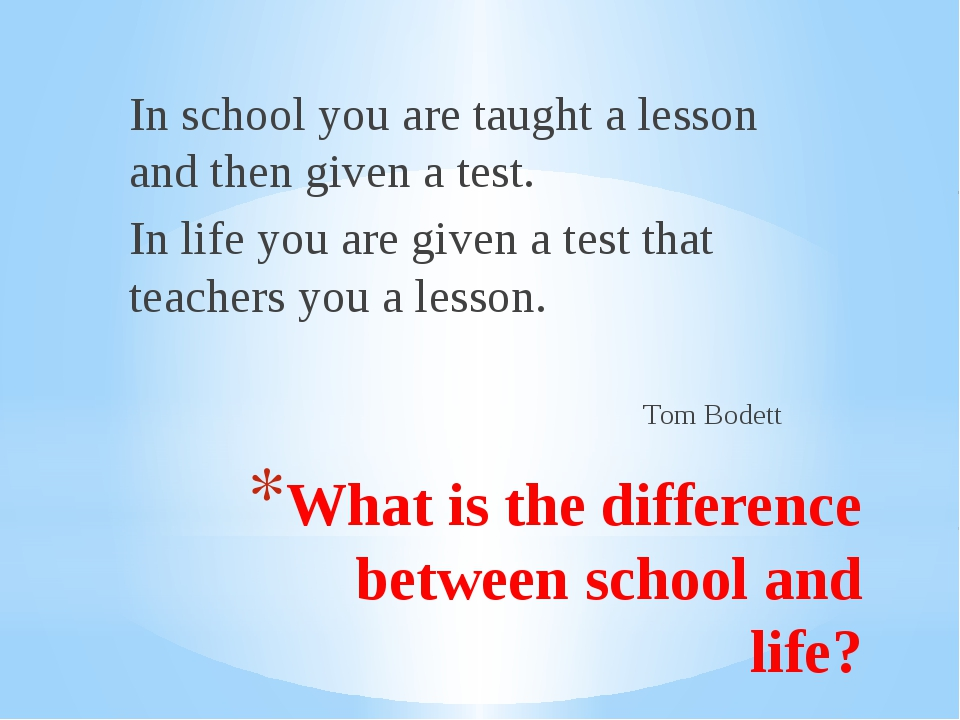 What is the difference between school and life? In school you are taught a le...