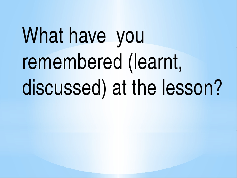 What have you remembered (learnt, discussed) at the lesson?