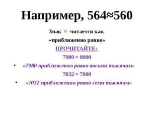 Например, 564≈560 Знак ≈ читается как «приближенно равно» ПРОЧИТАЙТЕ: 7980 ≈