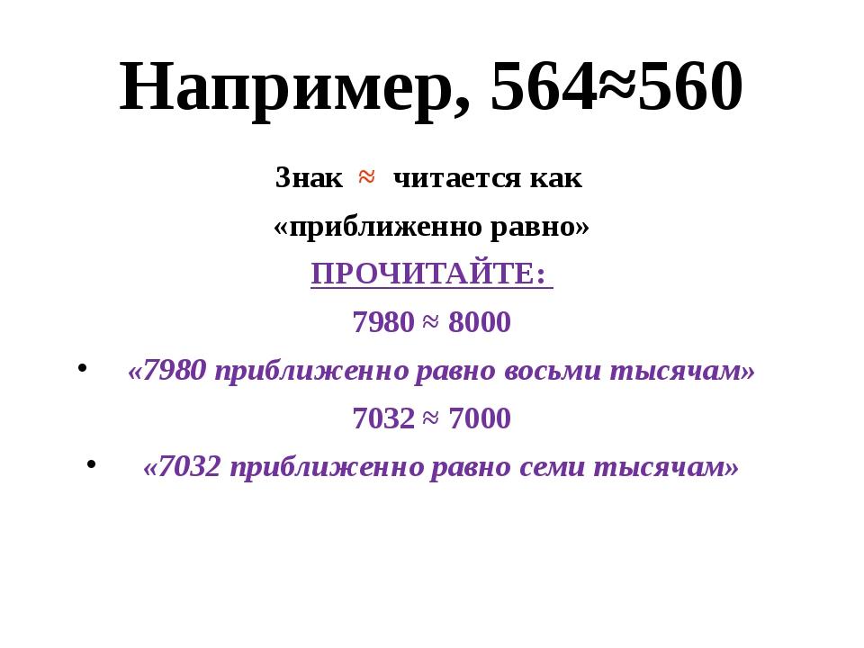 Например, 564≈560 Знак ≈ читается как «приближенно равно» ПРОЧИТАЙТЕ: 7980 ≈...