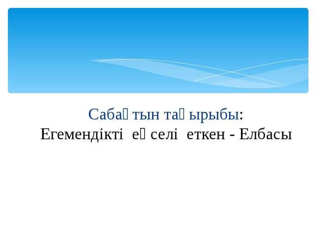 Сабақтын тақырыбы: Егемендікті еңселі еткен - Елбасы