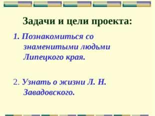 Задачи и цели проекта: 1. Познакомиться со знаменитыми людьми Липецкого края.