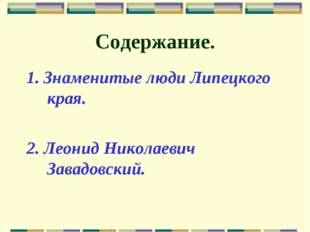 Содержание. 1. Знаменитые люди Липецкого края. 2. Леонид Николаевич Завадовск