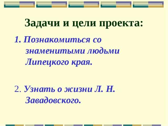 Задачи и цели проекта: 1. Познакомиться со знаменитыми людьми Липецкого края....