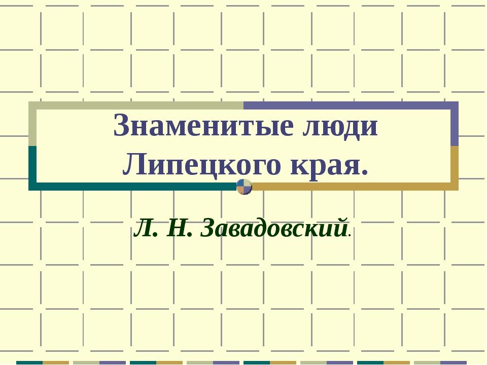 Знаменитые люди Липецкого края. Л. Н. Завадовский.