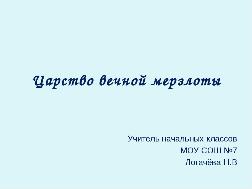 Царство вечной мерзлоты Учитель начальных классов МОУ СОШ №7 Логачёва Н.В