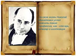 За свою жизнь Николай Михайлович успел освоить такие профессии, как : слесарь