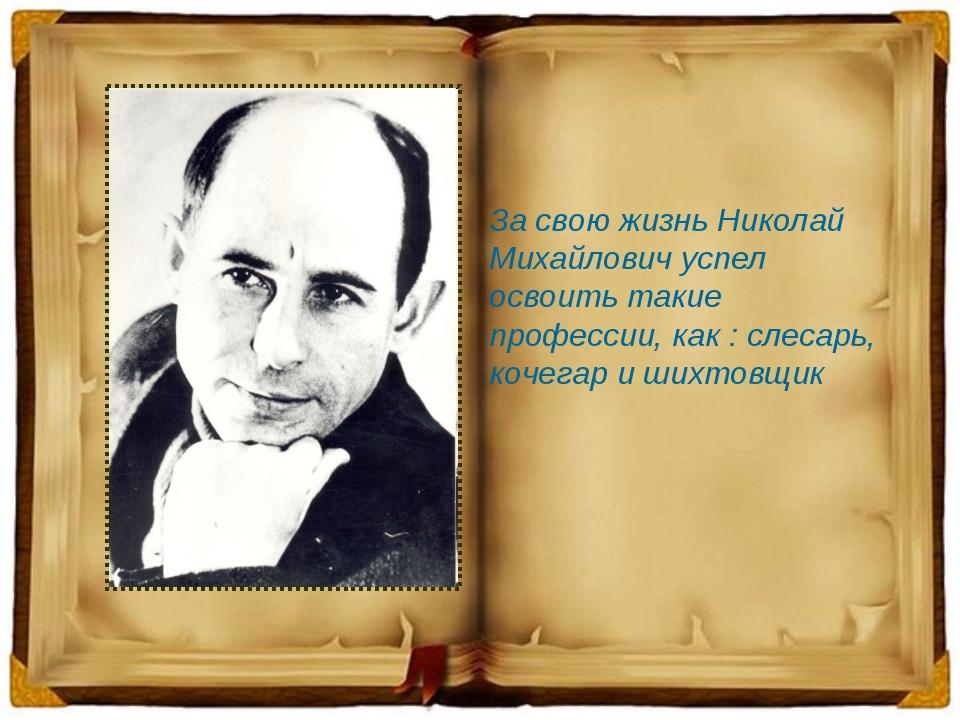 За свою жизнь Николай Михайлович успел освоить такие профессии, как : слесарь...