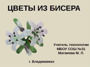 ЦВЕТЫ ИЗ БИСЕРА Учитель технологии МБОУ СОШ №31 Матвеева М. Л. г. Владикавказ