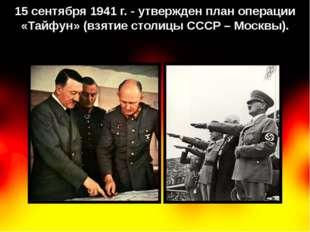 15 сентября 1941 г. - утвержден план операции «Тайфун» (взятие столицы СССР –