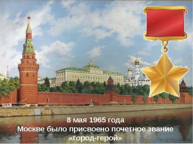 8 мая 1965 года Москве было присвоено почетное звание «город-герой»