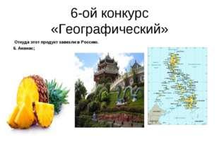 6-ой конкурс «Географический» Откуда этот продукт завезли в Россию. 6. Ананас;