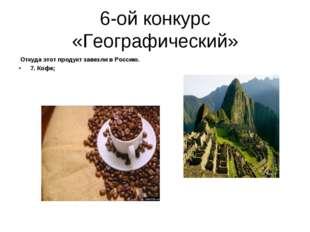 6-ой конкурс «Географический» Откуда этот продукт завезли в Россию. 7. Кофе;