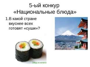 5-ый конкур «Национальные блюда» 1.В какой стране вкуснее всех готовят «суши»?