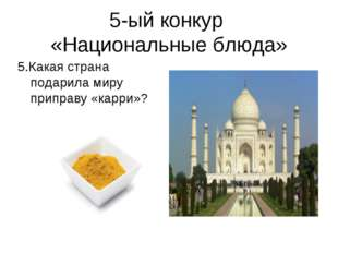 5-ый конкур «Национальные блюда» 5.Какая страна подарила миру приправу «карри»?