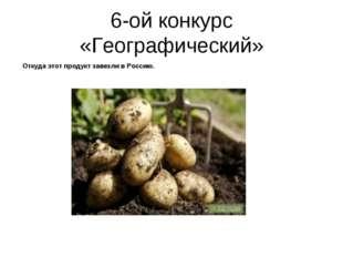 6-ой конкурс «Географический» Откуда этот продукт завезли в Россию.