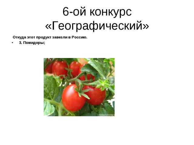 6-ой конкурс «Географический» Откуда этот продукт завезли в Россию. 3. Помидо...